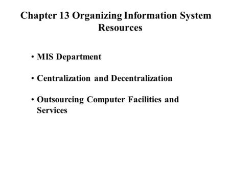 Chapter 13 Organizing Information System Resources MIS Department Centralization and Decentralization Outsourcing Computer Facilities and Services.