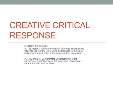 CREATIVE CRITICAL RESPONSE Assessment objectives: AO1 (6 marks): Articulate creative, informed and relevant responses to literary texts, using appropriate.