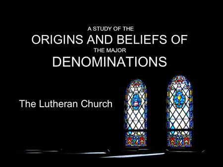 A STUDY OF THE ORIGINS AND BELIEFS OF THE MAJOR DENOMINATIONS The Lutheran Church.