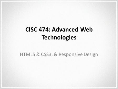 CISC 474: Advanced Web Technologies HTML5 & CSS3, & Responsive Design.