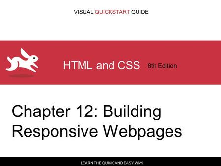 LEARN THE QUICK AND EASY WAY! VISUAL QUICKSTART GUIDE HTML and CSS 8th Edition Chapter 12: Building Responsive Webpages.