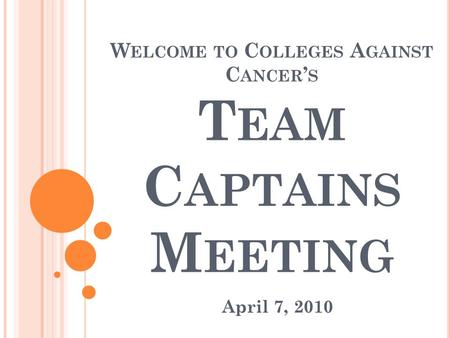 W ELCOME TO C OLLEGES A GAINST C ANCER ' S T EAM C APTAINS M EETING April 7, 2010.