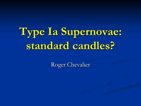 Type Ia Supernovae: standard candles? Roger Chevalier.