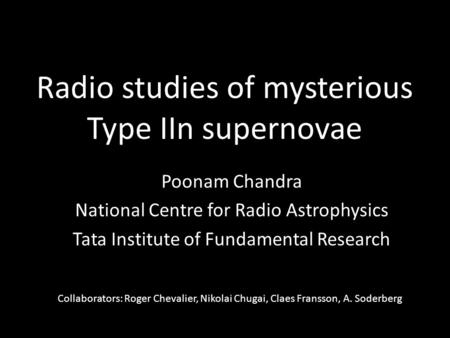 Radio studies of mysterious Type IIn supernovae Poonam Chandra National Centre for Radio Astrophysics Tata Institute of Fundamental Research Collaborators: