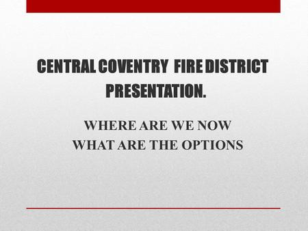 CENTRAL COVENTRY FIRE DISTRICT PRESENTATION. WHERE ARE WE NOW WHAT ARE THE OPTIONS.