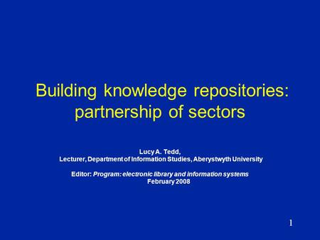 1 Building knowledge repositories: partnership of sectors Lucy A. Tedd, Lecturer, Department of Information Studies, Aberystwyth University Editor: Program:
