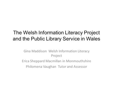 The Welsh Information Literacy Project and the Public Library Service in Wales Gina Maddison Welsh Information Literacy Project Erica Sheppard Macmillan.