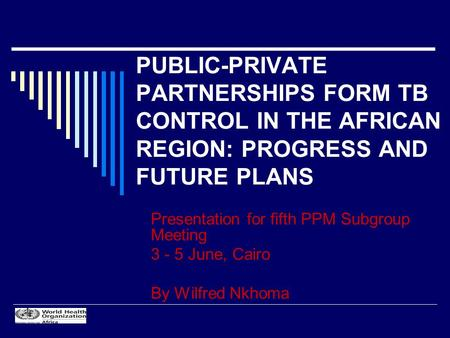 PUBLIC-PRIVATE PARTNERSHIPS FORM TB CONTROL IN THE AFRICAN REGION: PROGRESS AND FUTURE PLANS Presentation for fifth PPM Subgroup Meeting 3 - 5 June, Cairo.