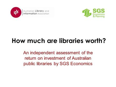 How much are libraries worth? An independent assessment of the return on investment of Australian public libraries by SGS Economics.