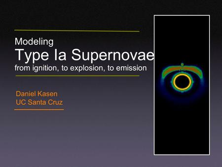 Modeling Type Ia Supernovae from ignition, to explosion, to emission Daniel Kasen UC Santa Cruz.