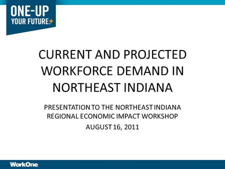 CURRENT AND PROJECTED WORKFORCE DEMAND IN NORTHEAST INDIANA PRESENTATION TO THE NORTHEAST INDIANA REGIONAL ECONOMIC IMPACT WORKSHOP AUGUST 16, 2011.