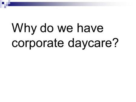 Why do we have corporate daycare?. Who should raise our children? Business Government Families.