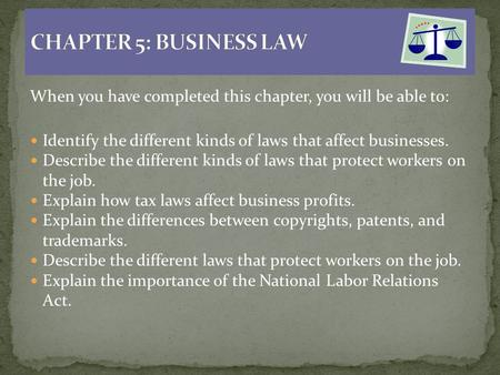 When you have completed this chapter, you will be able to: Identify the different kinds of laws that affect businesses. Describe the different kinds of.