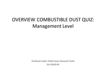OVERVIEW COMBUSTIBLE DUST QUIZ: Management Level Produced under OSHA Susan Harwood Grant SH-19509-09.