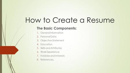 How to Create a Resume The Basic Components: 1.General Information 2.Personal Data 3.Objective Statement 4.Education 5.Skills and Attributes 6.Work Experience.