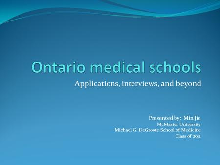Applications, interviews, and beyond Presented by: Min Jie McMaster University Michael G. DeGroote School of Medicine Class of 2011.