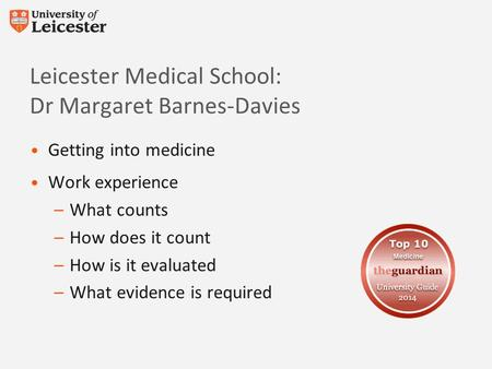 Leicester Medical School: Dr Margaret Barnes-Davies Getting into medicine Work experience –What counts –How does it count –How is it evaluated –What evidence.