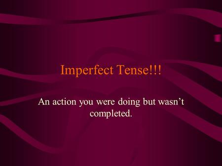 Imperfect Tense!!! An action you were doing but wasn't completed.