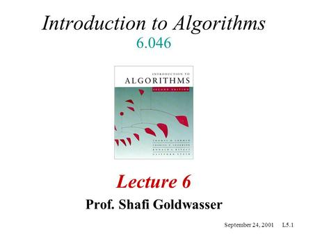September 24, 2001 L5.1 Introduction to Algorithms 6.046 Lecture 6 Prof. Shafi Goldwasser.