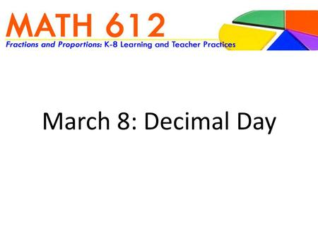 March 8: Decimal Day. SORTING ACTIVITY With your partner, sort your deck of decimal squares SHARE How did your team sort the deck? How do you think kids.