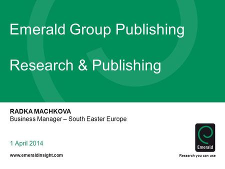 Www.emeraldinsight.com Research you can use Emerald Group Publishing Research & Publishing 1 April 2014 RADKA MACHKOVA Business Manager – South Easter.