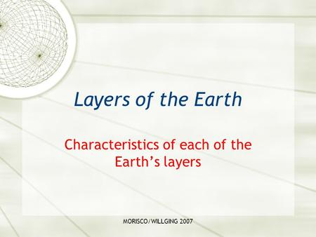MORISCO/WILLGING 2007 Layers of the Earth Characteristics of each of the Earth's layers.