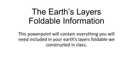 The Earth's Layers Foldable Information This powerpoint will contain everything you will need included in your earth's layers foldable we constructed in.
