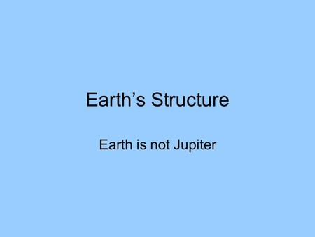 Earth's Structure Earth is not Jupiter. Introduction We have explored outer space much more extensively than we have explored the inside of our own planet.