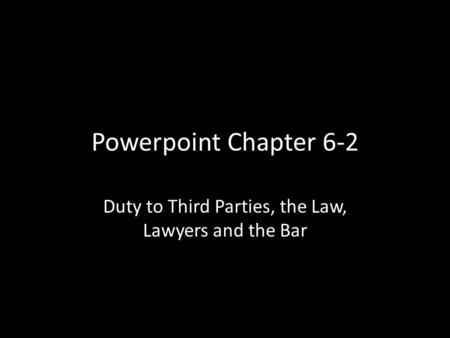 Powerpoint Chapter 6-2 Duty to Third Parties, the Law, Lawyers and the Bar.