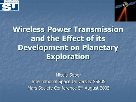 Wireless Power Transmission and the Effect of its Development on Planetary Exploration Nicola Soper International Space University SSP05 Mars Society Conference.