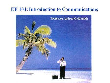 EE 104: Introduction to Communications Professor Andrea Goldsmith.