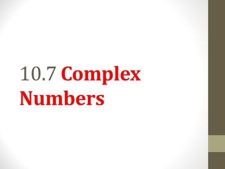10.7 Complex Numbers. Objective 1 Simplify numbers of the form where b > 0. Slide 10.7- 2.