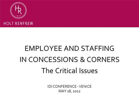 IDI CONFERENCE - VENICE MAY 18, 2012 EMPLOYEE AND STAFFING IN CONCESSIONS & CORNERS The Critical Issues.