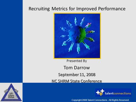 Recruiting Metrics for Improved Performance Presented By Tom Darrow September 11, 2008 NC SHRM State Conference Copyright 2008 Talent Connections. All.