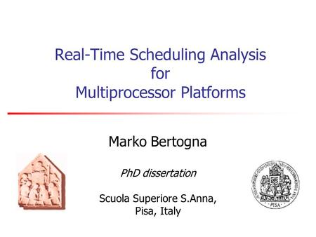 Real-Time Scheduling Analysis for Multiprocessor Platforms Marko Bertogna PhD dissertation Scuola Superiore S.Anna, Pisa, Italy.