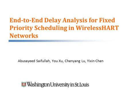 End-to-End Delay Analysis for Fixed Priority Scheduling in WirelessHART Networks Abusayeed Saifullah, You Xu, Chenyang Lu, Yixin Chen.