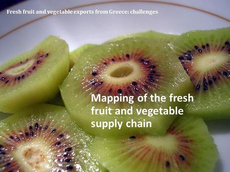Fresh fruit and vegetable exports from Greece: challenges Mapping of the fresh fruit and vegetable supply chain.