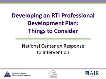 National Center on Response to Intervention Developing an RTI Professional Development Plan: Things to Consider.