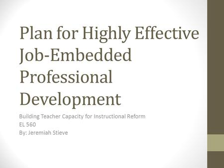 Plan for Highly Effective Job-Embedded Professional Development Building Teacher Capacity for Instructional Reform EL 560 By: Jeremiah Stieve.
