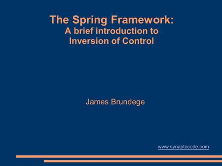 The Spring Framework: A brief introduction to Inversion of Control James Brundege www.synaptocode.com.