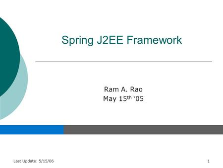 Last Update: 5/15/061 Spring J2EE Framework Ram A. Rao May 15 th '05.