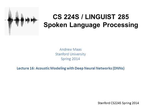 Stanford CS224S Spring 2014 CS 224S / LINGUIST 285 Spoken Language Processing Andrew Maas Stanford University Spring 2014 Lecture 16: Acoustic Modeling.