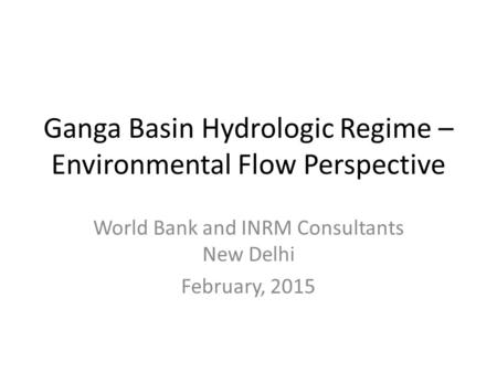 Ganga Basin Hydrologic Regime – Environmental Flow Perspective World Bank and INRM Consultants New Delhi February, 2015.