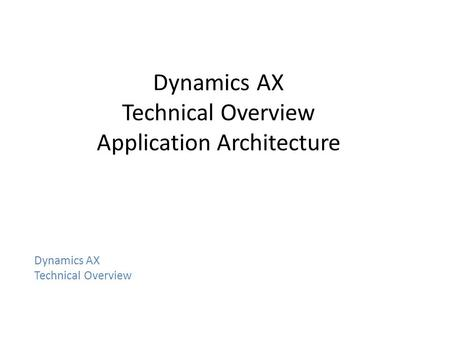 Dynamics AX Technical Overview Application Architecture Dynamics AX Technical Overview.