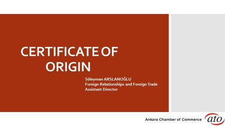 CERTIFICATE OF ORIGIN Süleyman ARSLANOĞLU Foreign Relationships and Foreign Trade Assistant Director Ankara Chamber of Commerce.
