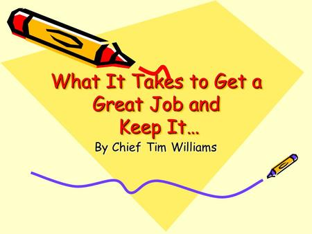 What It Takes to Get a Great Job and Keep It… By Chief Tim Williams.
