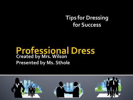 Created by Mrs. Wilson Presented by Ms. Sthole Tips for Dressing for Success.
