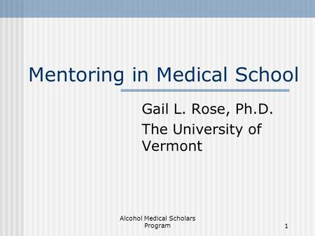 Alcohol Medical Scholars Program1 Mentoring in Medical School Gail L. Rose, Ph.D. The University of Vermont.