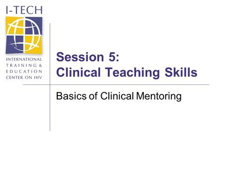 Session 5: Clinical Teaching Skills Basics of Clinical Mentoring.