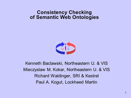 1 Consistency Checking of Semantic Web Ontologies Kenneth Baclawski, Northeastern U. & VIS Mieczyslaw M. Kokar, Northeastern U. & VIS Richard Waldinger,
